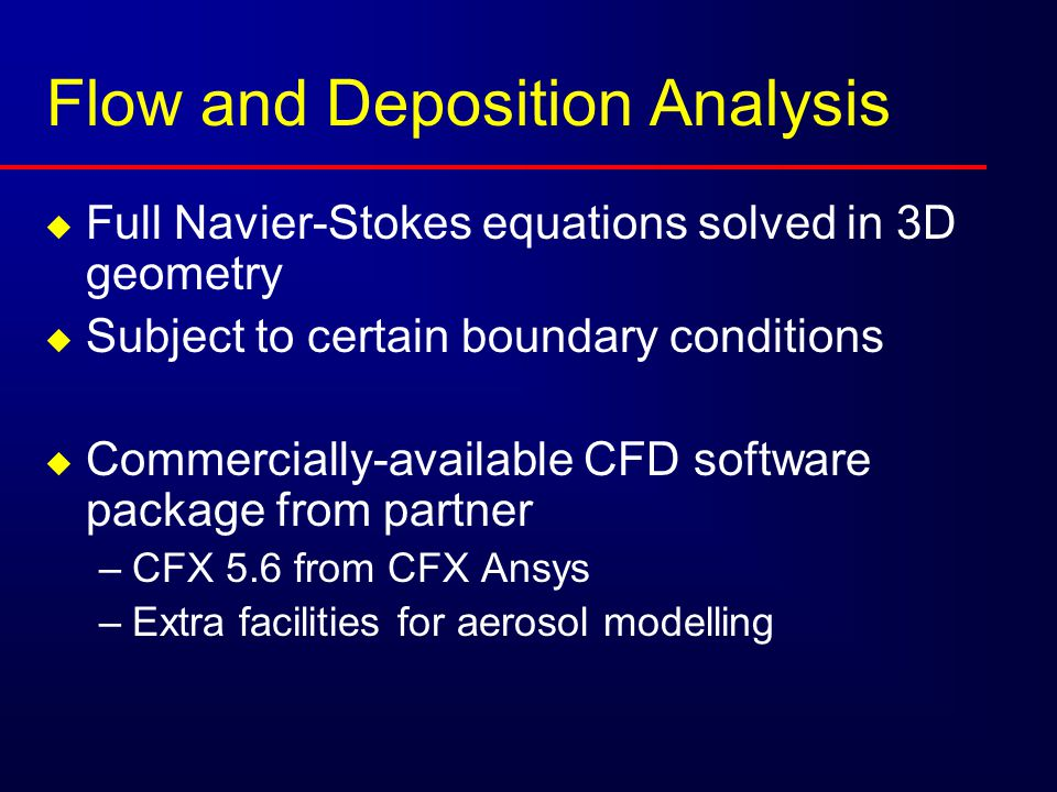 Flow and Deposition Analysis  Full Navier-Stokes equations solved in 3D geometry  Subject to certain boundary conditions  Commercially-available CFD software package from partner –CFX 5.6 from CFX Ansys –Extra facilities for aerosol modelling
