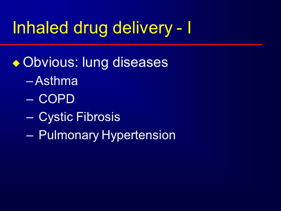 Inhaled drug delivery - I  Obvious: lung diseases –Asthma – COPD – Cystic Fibrosis – Pulmonary Hypertension