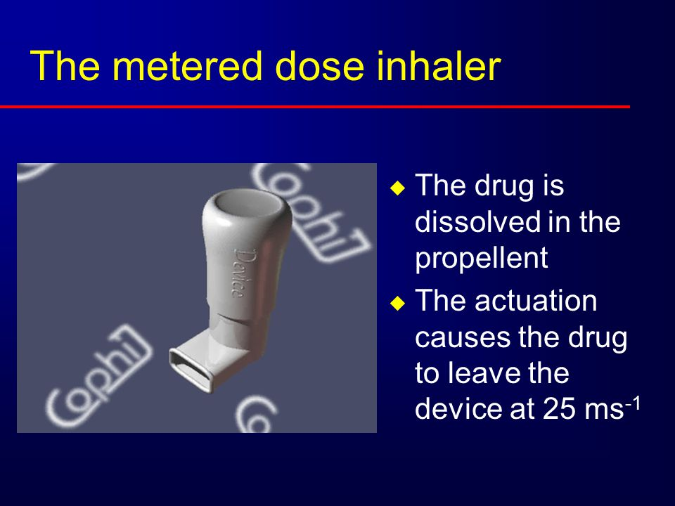 The metered dose inhaler  The drug is dissolved in the propellent  The actuation causes the drug to leave the device at 25 ms -1