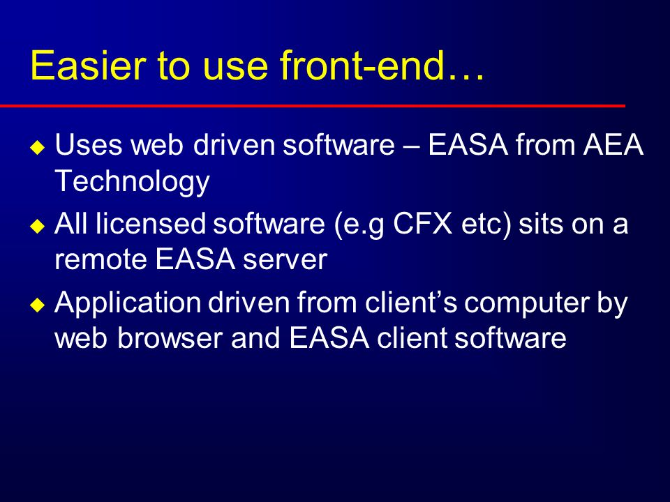 Easier to use front-end…  Uses web driven software – EASA from AEA Technology  All licensed software (e.g CFX etc) sits on a remote EASA server  Application driven from client's computer by web browser and EASA client software