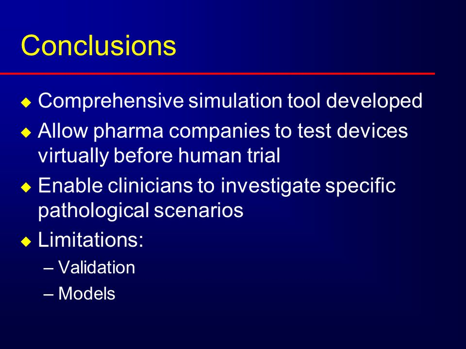 Conclusions  Comprehensive simulation tool developed  Allow pharma companies to test devices virtually before human trial  Enable clinicians to investigate specific pathological scenarios  Limitations: –Validation –Models