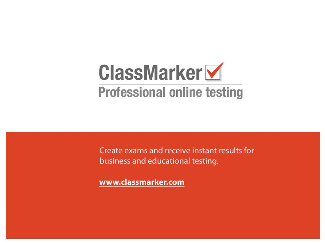 ClassMarker is used with: Business and training Recruitment testing Education institutions Distance & E-Learning Self Study www.classmarker.com