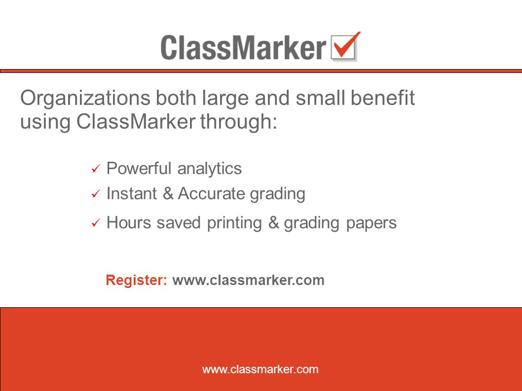 www.classmarker.com Organizations both large and small benefit using ClassMarker through: Powerful analytics Instant & Accurate grading Hours saved printing & grading papers Register: www.classmarker.com