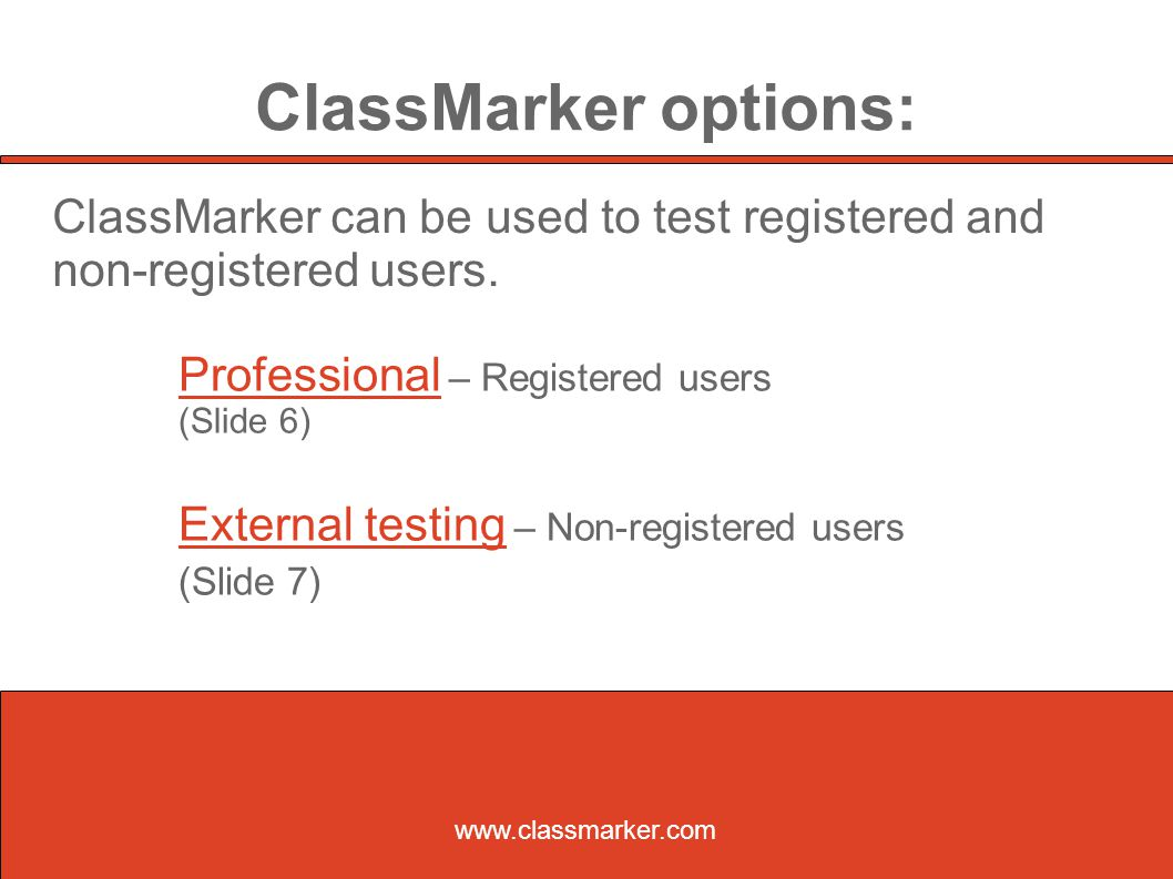 ClassMarker options: Professional – Registered users (Slide 6)‏ External testing – Non-registered users (Slide 7)‏ www.classmarker.com ClassMarker can be used to test registered and non-registered users.