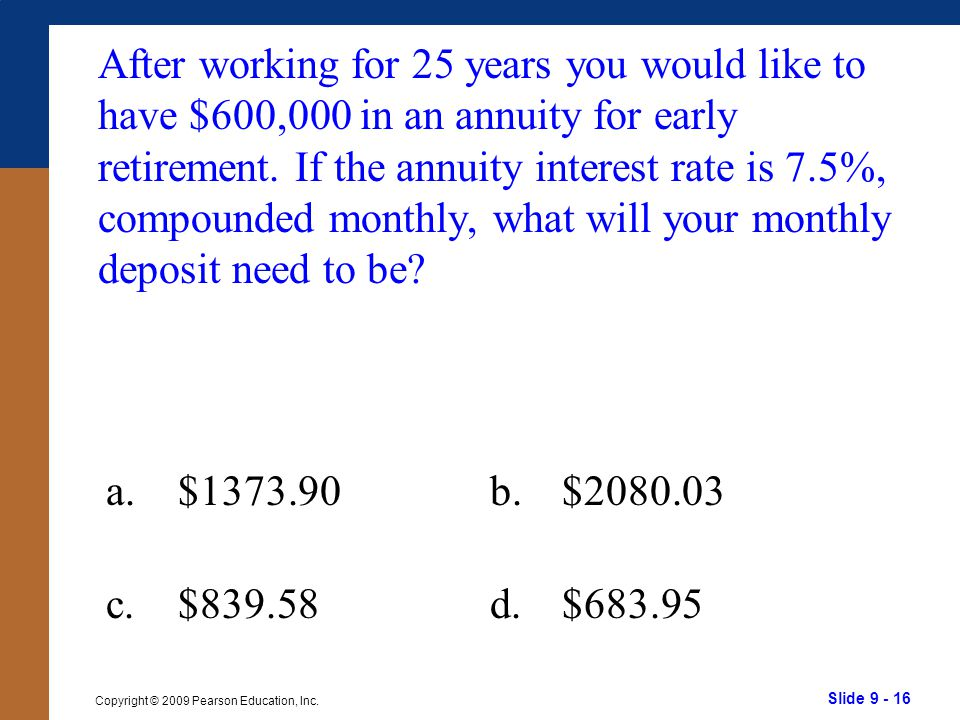Slide 9 - 16 Copyright © 2009 Pearson Education, Inc. After working for 25 years you would like to have $600,000 in an annuity for early retirement. I