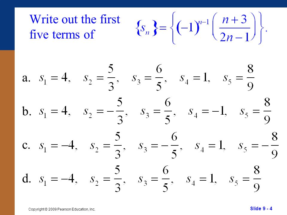 Slide 9 - 5 Copyright © 2009 Pearson Education, Inc. Write out the first five terms of a. b. c. d.