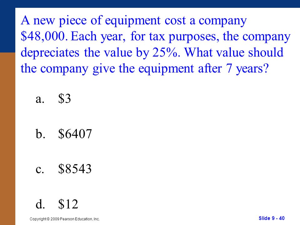 Slide 9 - 40 Copyright © 2009 Pearson Education, Inc. A new piece of equipment cost a company $48,000. Each year, for tax purposes, the company deprec