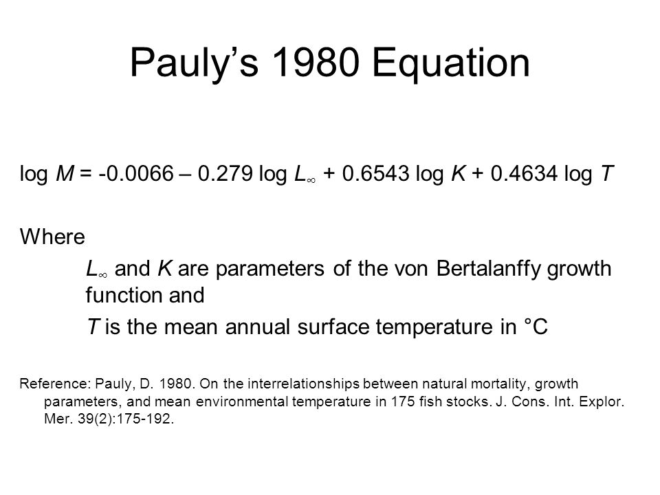 Pauly's 1980 Equation log M = -0.0066 – 0.279 log L ∞ + 0.6543 log K + 0.4634 log T Where L ∞ and K are parameters of the von Bertalanffy growth funct