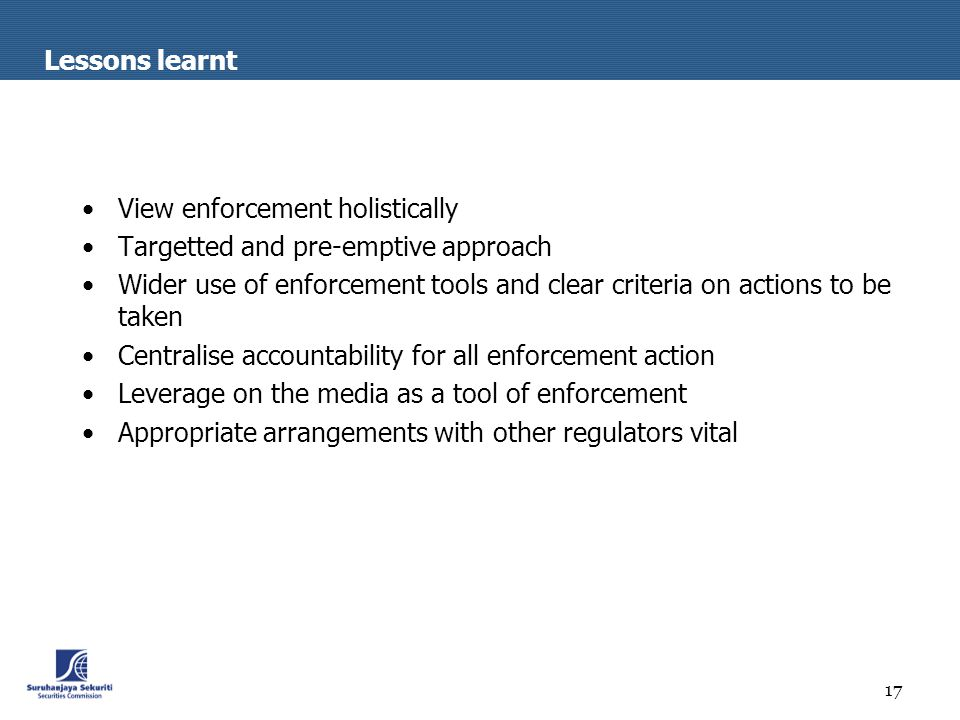 17 Lessons learnt View enforcement holistically Targetted and pre-emptive approach Wider use of enforcement tools and clear criteria on actions to be taken Centralise accountability for all enforcement action Leverage on the media as a tool of enforcement Appropriate arrangements with other regulators vital