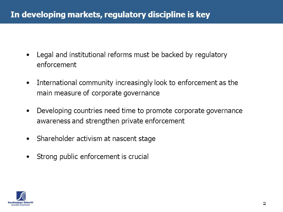 2 In developing markets, regulatory discipline is key Legal and institutional reforms must be backed by regulatory enforcement International community increasingly look to enforcement as the main measure of corporate governance Developing countries need time to promote corporate governance awareness and strengthen private enforcement Shareholder activism at nascent stage Strong public enforcement is crucial