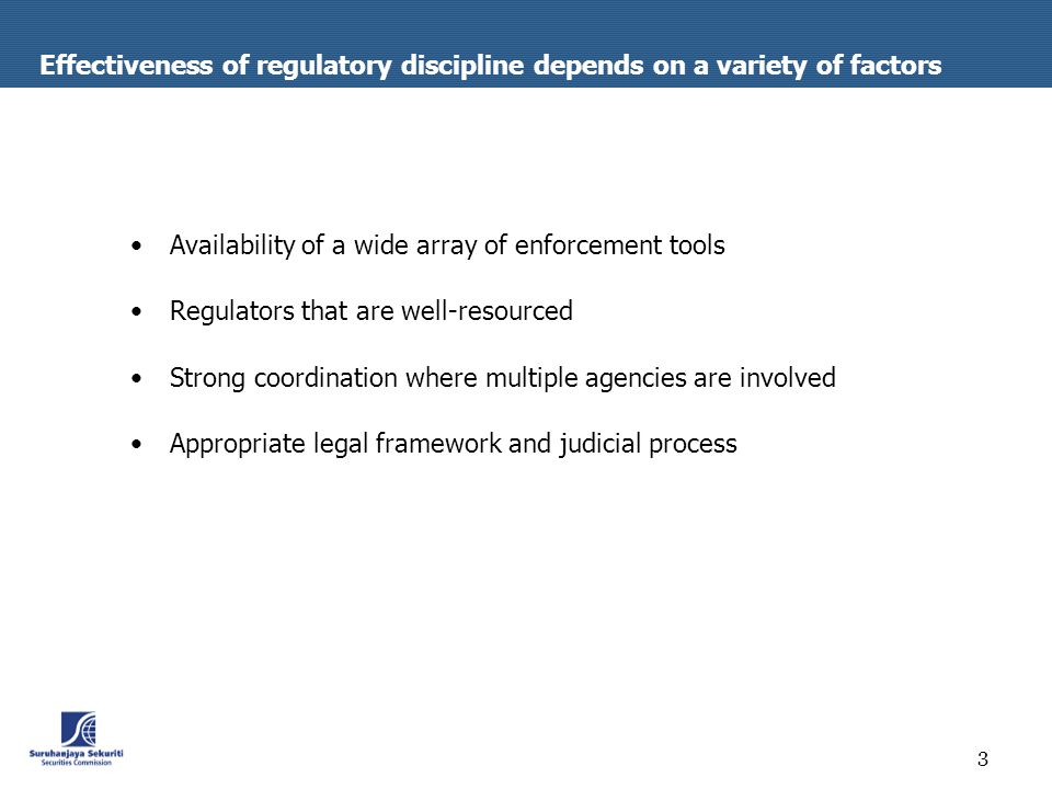 3 Effectiveness of regulatory discipline depends on a variety of factors Availability of a wide array of enforcement tools Regulators that are well-resourced Strong coordination where multiple agencies are involved Appropriate legal framework and judicial process