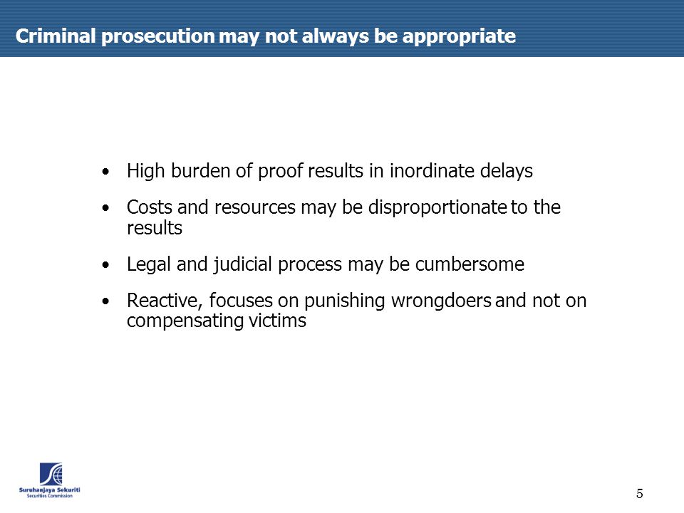 5 Criminal prosecution may not always be appropriate High burden of proof results in inordinate delays Costs and resources may be disproportionate to the results Legal and judicial process may be cumbersome Reactive, focuses on punishing wrongdoers and not on compensating victims