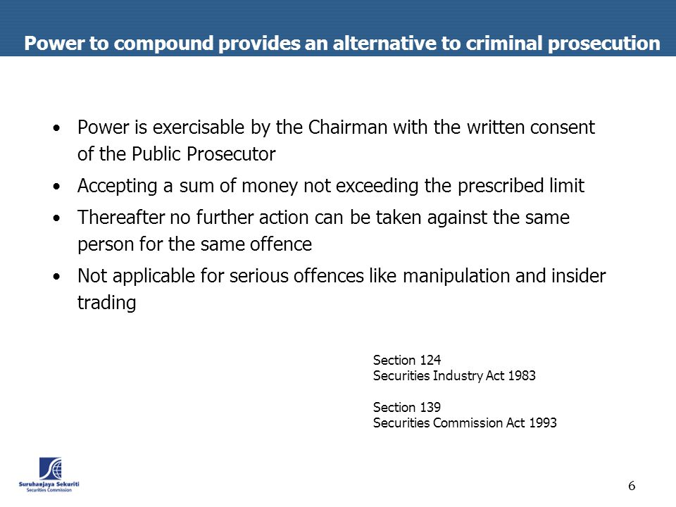 6 Power to compound provides an alternative to criminal prosecution Power is exercisable by the Chairman with the written consent of the Public Prosecutor Accepting a sum of money not exceeding the prescribed limit Thereafter no further action can be taken against the same person for the same offence Not applicable for serious offences like manipulation and insider trading Section 124 Securities Industry Act 1983 Section 139 Securities Commission Act 1993