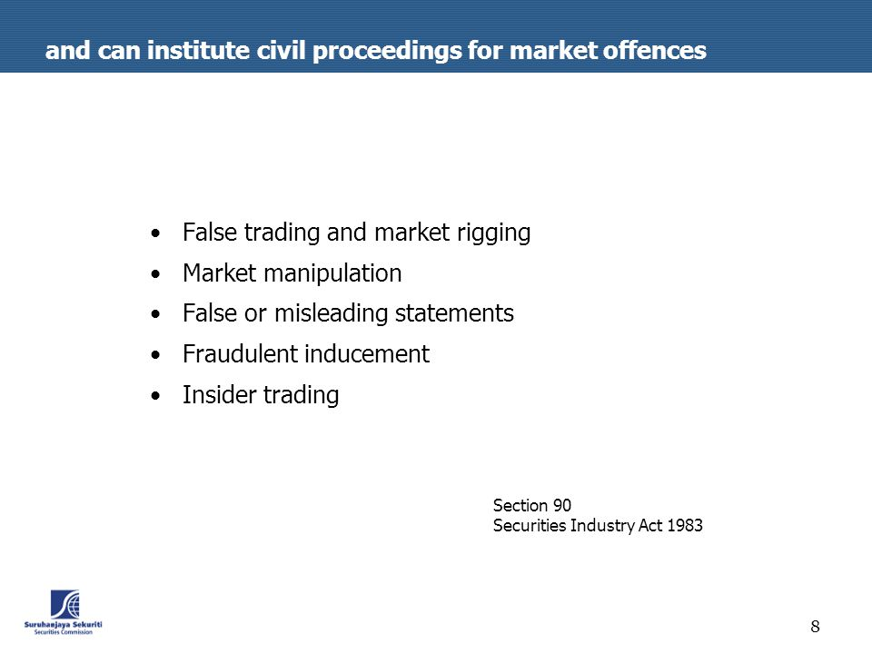 8 and can institute civil proceedings for market offences False trading and market rigging Market manipulation False or misleading statements Fraudulent inducement Insider trading Section 90 Securities Industry Act 1983