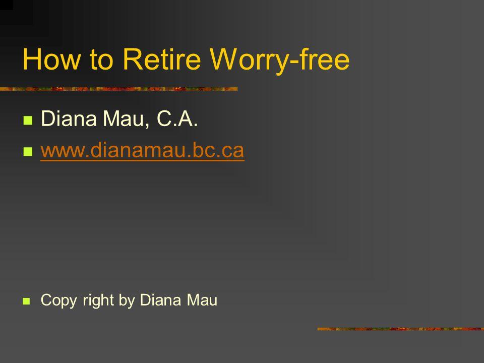 How to Retire Worry-free Diana Mau, C.A. www.dianamau.bc.ca Copy right by Diana Mau