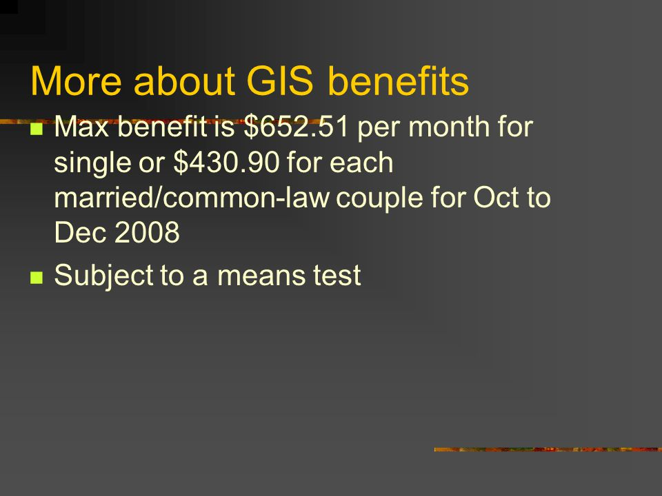 More about GIS benefits Max benefit is $652.51 per month for single or $430.90 for each married/common-law couple for Oct to Dec 2008 Subject to a means test