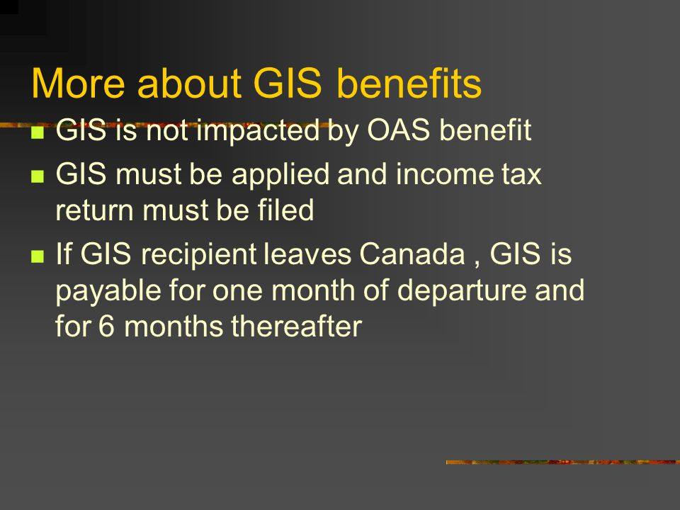 More about GIS benefits GIS is not impacted by OAS benefit GIS must be applied and income tax return must be filed If GIS recipient leaves Canada, GIS is payable for one month of departure and for 6 months thereafter