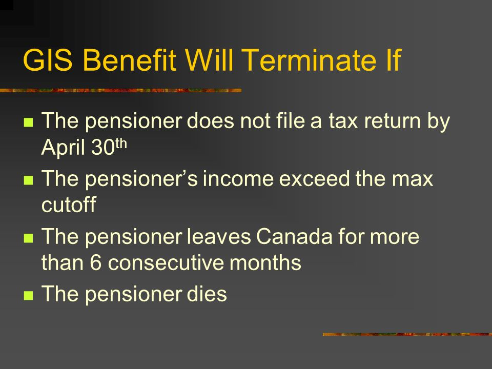 GIS Benefit Will Terminate If The pensioner does not file a tax return by April 30 th The pensioner's income exceed the max cutoff The pensioner leaves Canada for more than 6 consecutive months The pensioner dies