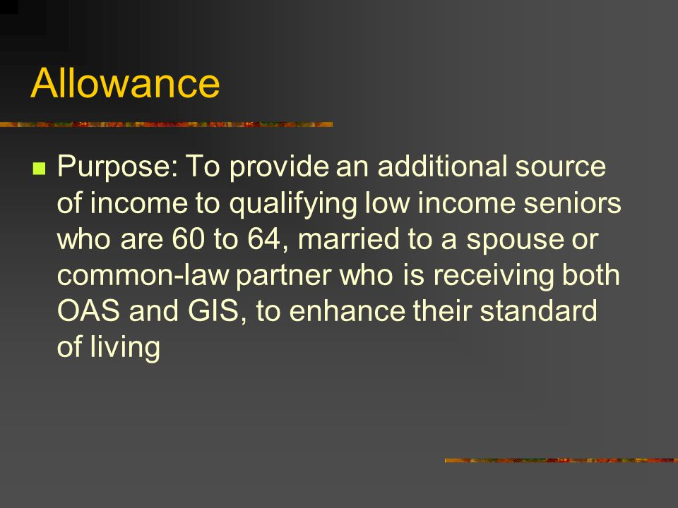 Allowance Purpose: To provide an additional source of income to qualifying low income seniors who are 60 to 64, married to a spouse or common-law partner who is receiving both OAS and GIS, to enhance their standard of living