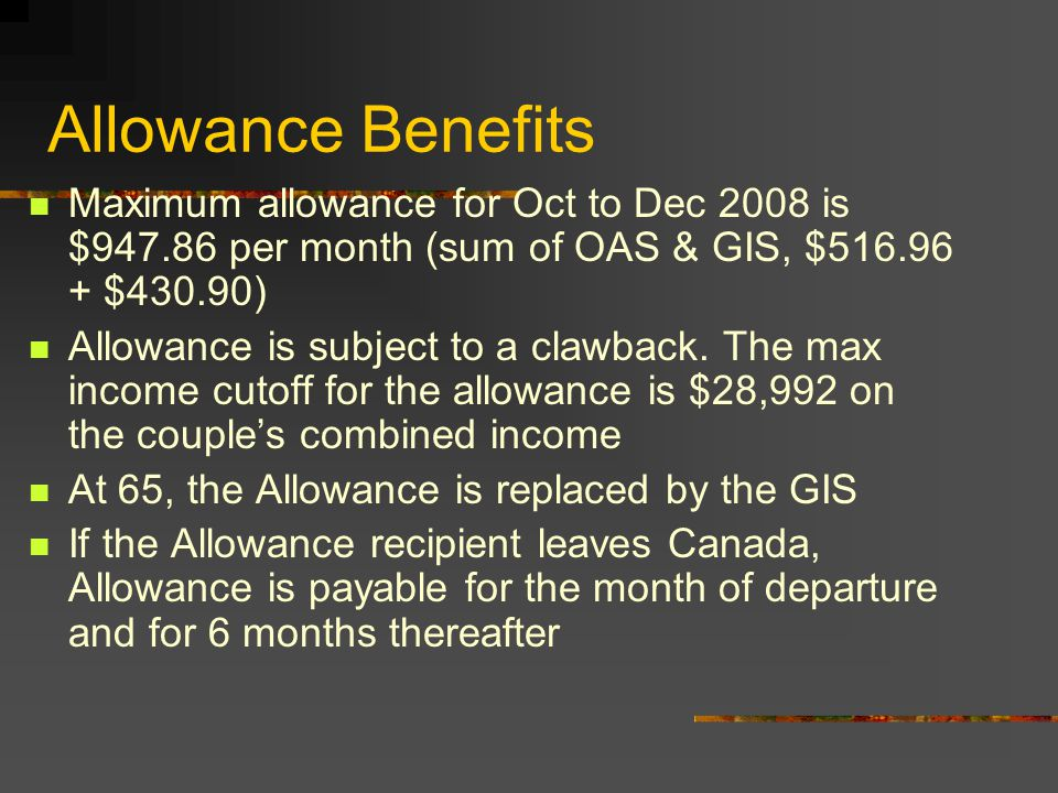 Allowance -Eligibility An individual aged 60 to 64 An individual's spouse or common –law partner receives OAS and GIS The individual is a Canadian citizen or resident at the time of application The individual must have lived in Canada for a minimum of 10 years since age 18