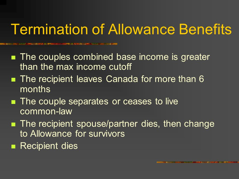 Termination of Allowance Benefits The couples combined base income is greater than the max income cutoff The recipient leaves Canada for more than 6 months The couple separates or ceases to live common-law The recipient spouse/partner dies, then change to Allowance for survivors Recipient dies
