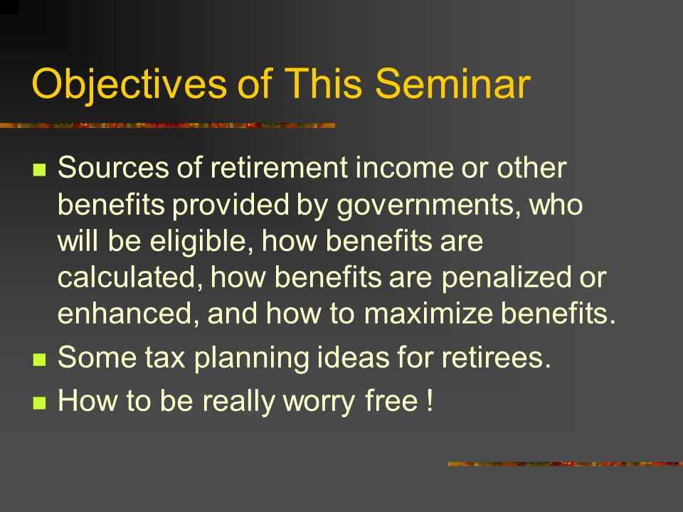 Objectives of This Seminar Sources of retirement income or other benefits provided by governments, who will be eligible, how benefits are calculated, how benefits are penalized or enhanced, and how to maximize benefits.