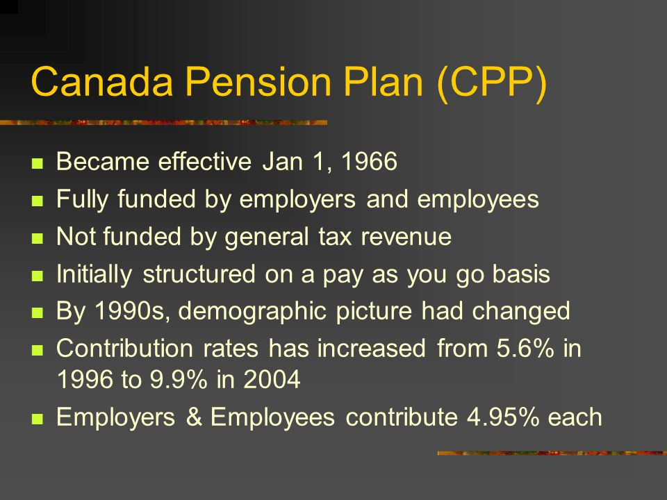 Canada Pension Plan (CPP) Became effective Jan 1, 1966 Fully funded by employers and employees Not funded by general tax revenue Initially structured on a pay as you go basis By 1990s, demographic picture had changed Contribution rates has increased from 5.6% in 1996 to 9.9% in 2004 Employers & Employees contribute 4.95% each