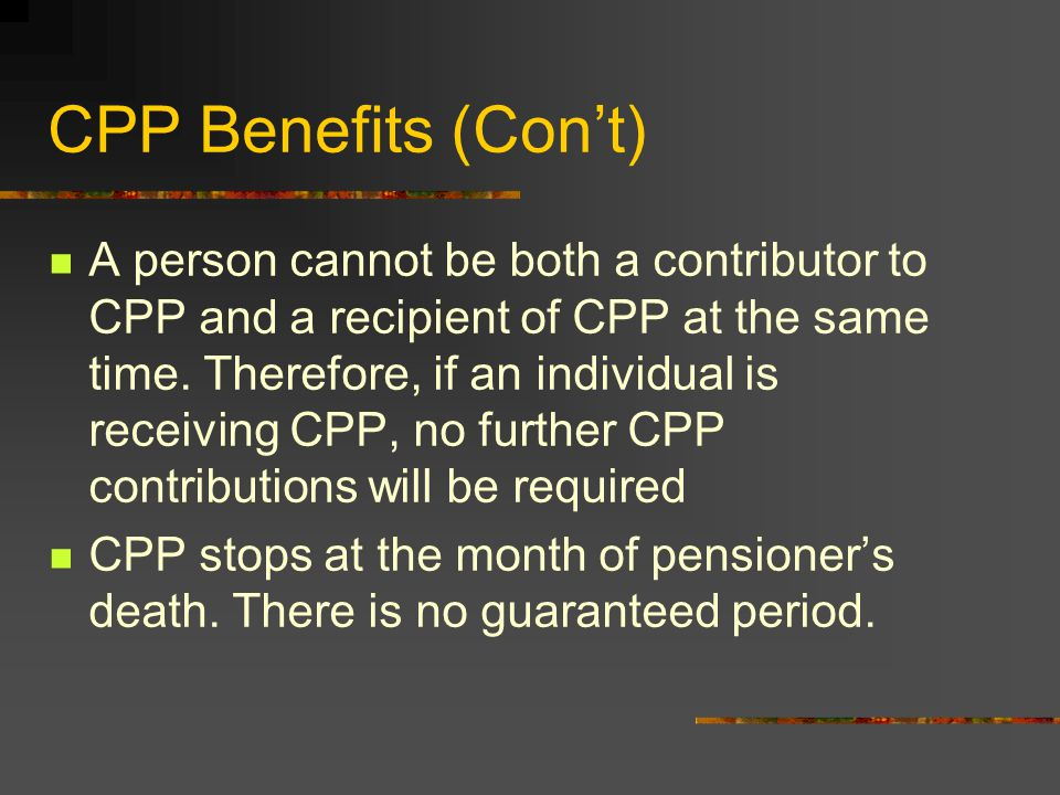 CPP Benefits Eligibility An individual has made at least one valid CPP contribution Is at least age 65 Is between 60 & 64 and has ceased employment or low earnings Ceased employment if one is not working at the end of the month prior to when CPP begins and during the month in which the CPP begins Low earnings if one earns less than the current max CPP in the month before CPP begins and the month in which CPP begins