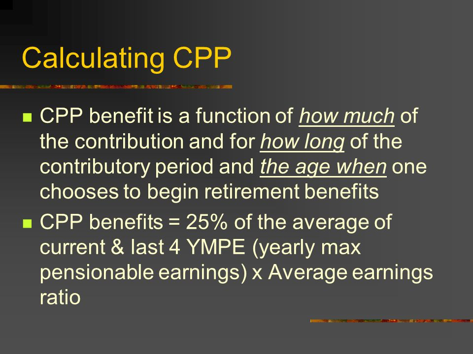 CPP Benefits (Con't) A person cannot be both a contributor to CPP and a recipient of CPP at the same time.