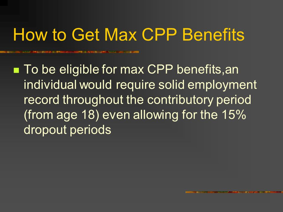 How to Get Max CPP Benefits To be eligible for max CPP benefits,an individual would require solid employment record throughout the contributory period (from age 18) even allowing for the 15% dropout periods