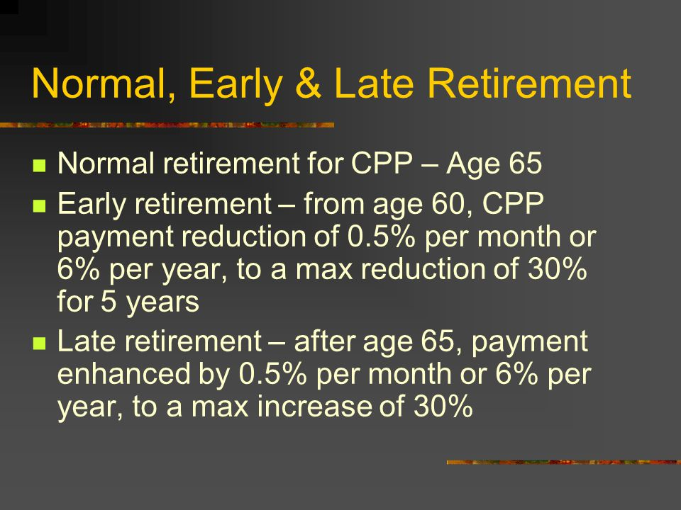 Normal, Early & Late Retirement Normal retirement for CPP – Age 65 Early retirement – from age 60, CPP payment reduction of 0.5% per month or 6% per year, to a max reduction of 30% for 5 years Late retirement – after age 65, payment enhanced by 0.5% per month or 6% per year, to a max increase of 30%