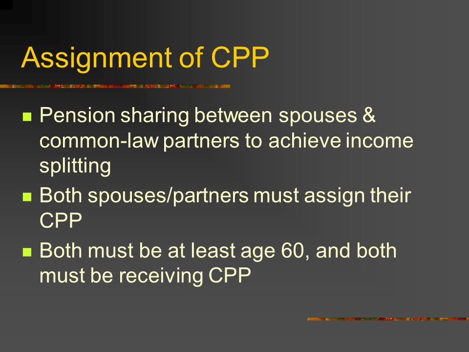 Assignment of CPP Pension sharing between spouses & common-law partners to achieve income splitting Both spouses/partners must assign their CPP Both must be at least age 60, and both must be receiving CPP