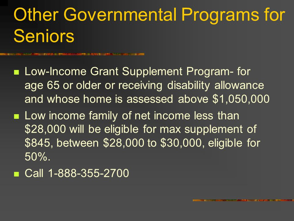 Other Governmental Programs for Seniors Low-Income Grant Supplement Program- for age 65 or older or receiving disability allowance and whose home is assessed above $1,050,000 Low income family of net income less than $28,000 will be eligible for max supplement of $845, between $28,000 to $30,000, eligible for 50%.