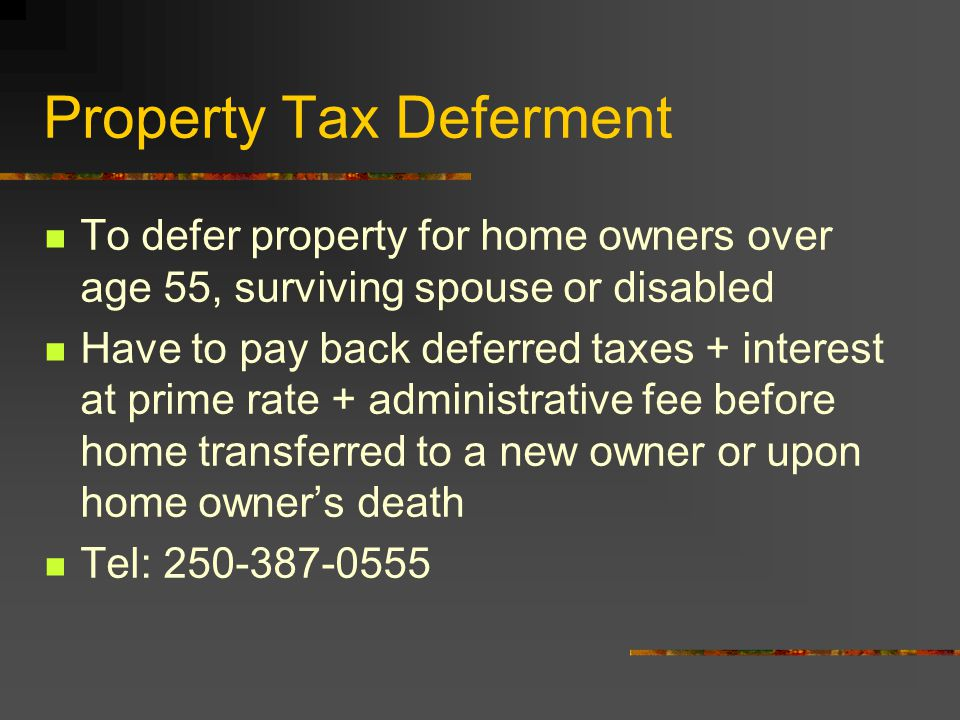 Property Tax Deferment To defer property for home owners over age 55, surviving spouse or disabled Have to pay back deferred taxes + interest at prime rate + administrative fee before home transferred to a new owner or upon home owner's death Tel: 250-387-0555
