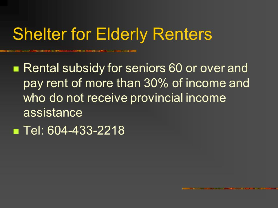 Shelter for Elderly Renters Rental subsidy for seniors 60 or over and pay rent of more than 30% of income and who do not receive provincial income assistance Tel: 604-433-2218