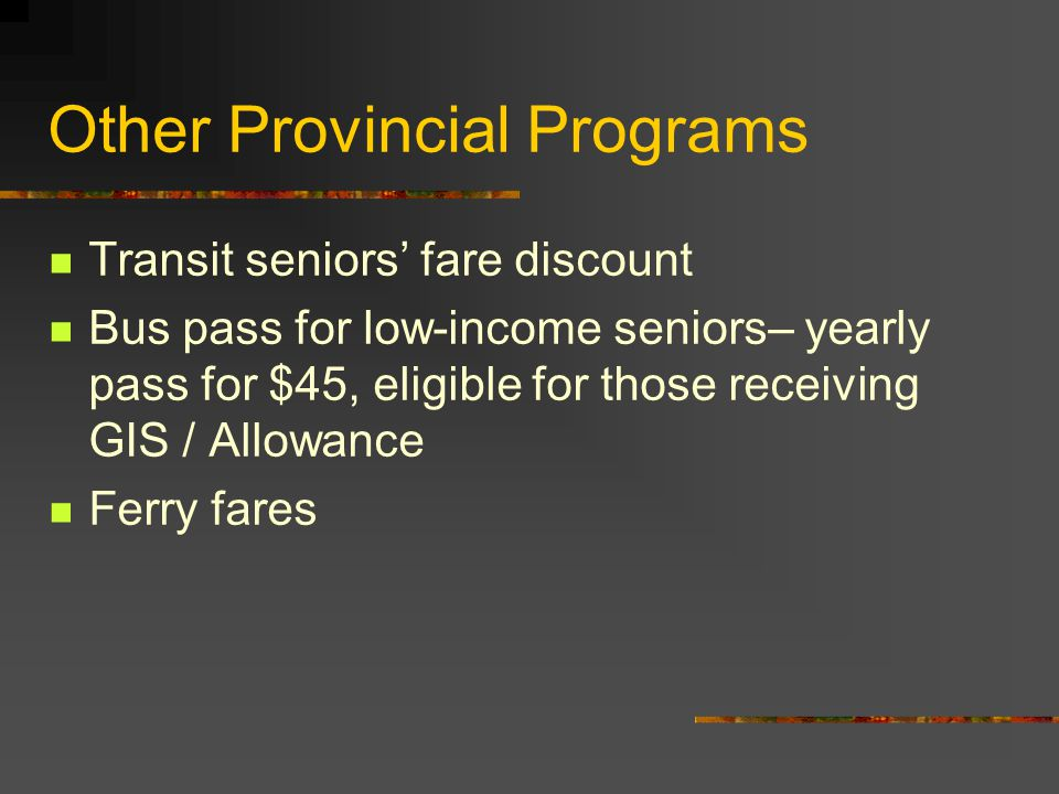 Other Provincial Programs Transit seniors' fare discount Bus pass for low-income seniors– yearly pass for $45, eligible for those receiving GIS / Allowance Ferry fares