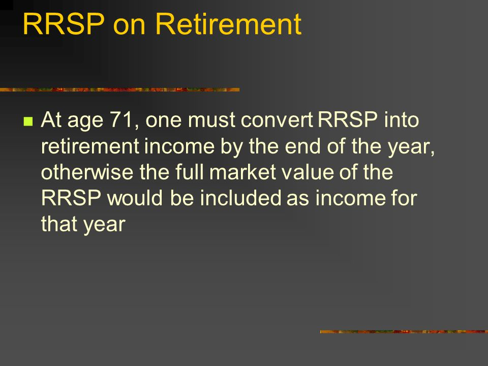 RRSP on Retirement At age 71, one must convert RRSP into retirement income by the end of the year, otherwise the full market value of the RRSP would be included as income for that year