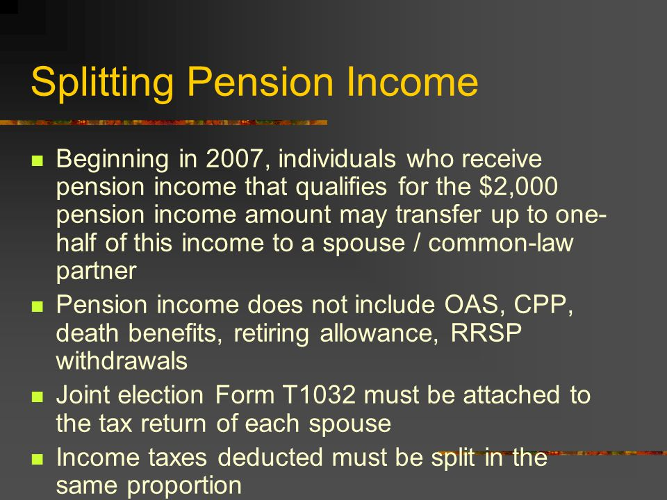 Splitting Pension Income Beginning in 2007, individuals who receive pension income that qualifies for the $2,000 pension income amount may transfer up to one- half of this income to a spouse / common-law partner Pension income does not include OAS, CPP, death benefits, retiring allowance, RRSP withdrawals Joint election Form T1032 must be attached to the tax return of each spouse Income taxes deducted must be split in the same proportion