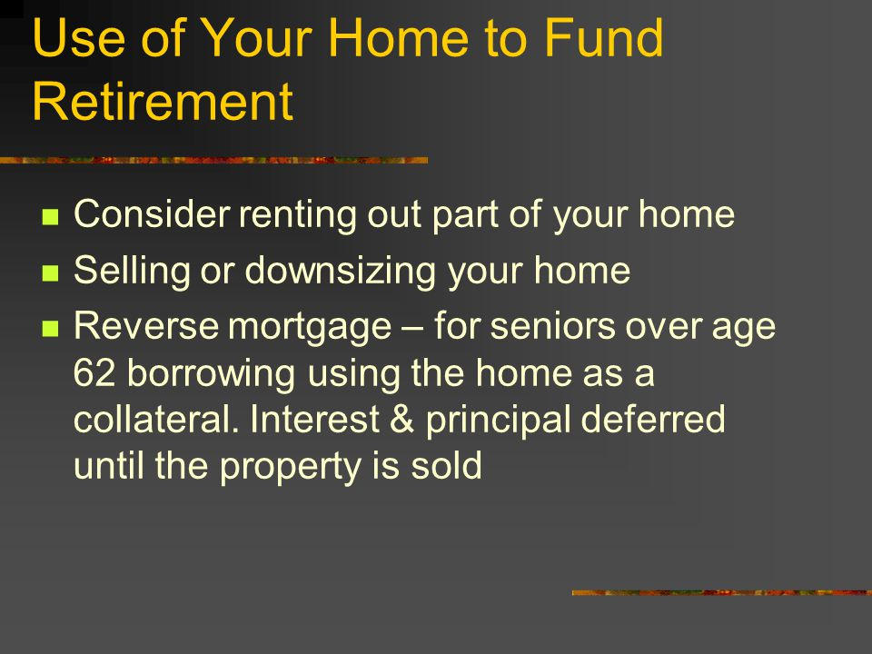 Use of Your Home to Fund Retirement Consider renting out part of your home Selling or downsizing your home Reverse mortgage – for seniors over age 62 borrowing using the home as a collateral.