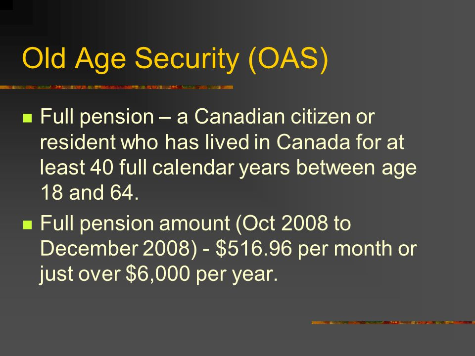 Old Age Security (OAS) Federally funded from general tax revenue A social security program designed for lower & middle income Canadian residents since 1952 Nearly 1/3 of all Canadian residents rely on OAS as their source of retirement income In 2000, OAS paid over 24 billion to 3.6 million seniors; GIS provided 5 billion to 1.4 million pensioners