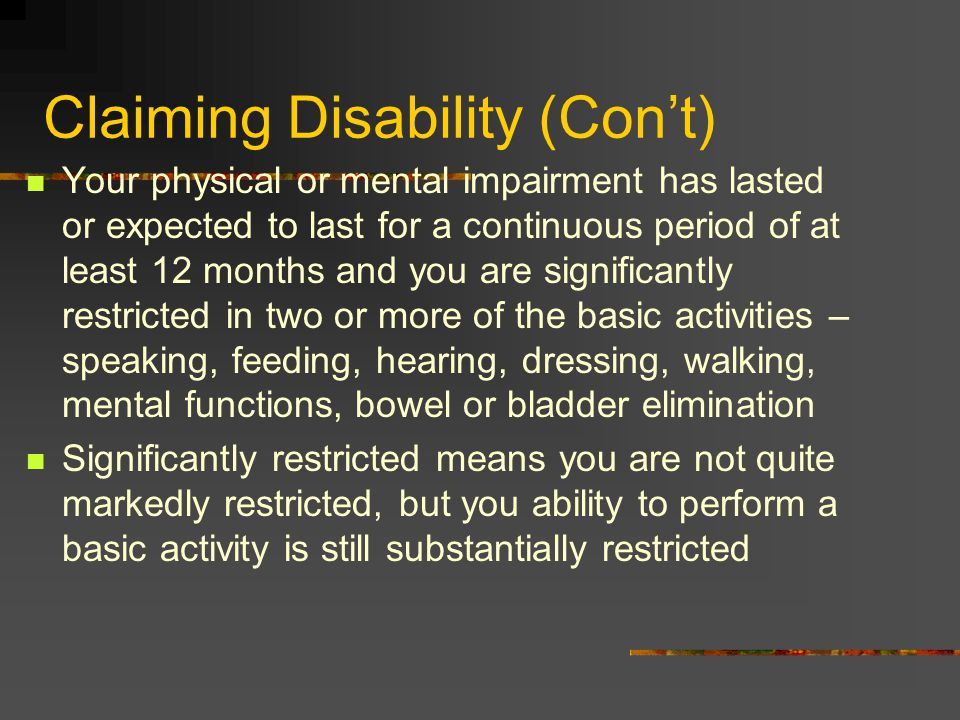 Claiming Disability (Con't) Your physical or mental impairment has lasted or expected to last for a continuous period of at least 12 months and you are significantly restricted in two or more of the basic activities – speaking, feeding, hearing, dressing, walking, mental functions, bowel or bladder elimination Significantly restricted means you are not quite markedly restricted, but you ability to perform a basic activity is still substantially restricted