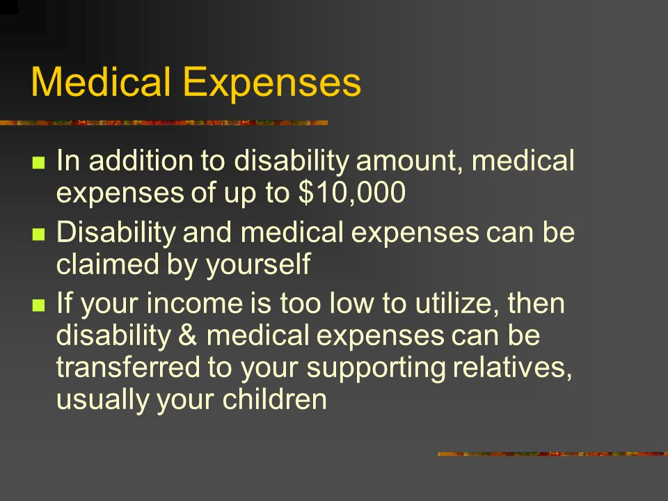 Medical Expenses In addition to disability amount, medical expenses of up to $10,000 Disability and medical expenses can be claimed by yourself If your income is too low to utilize, then disability & medical expenses can be transferred to your supporting relatives, usually your children