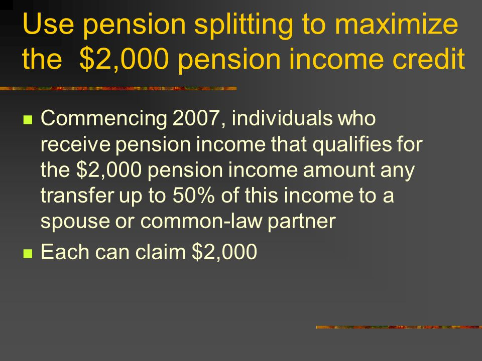 Use pension splitting to maximize the $2,000 pension income credit Commencing 2007, individuals who receive pension income that qualifies for the $2,000 pension income amount any transfer up to 50% of this income to a spouse or common-law partner Each can claim $2,000