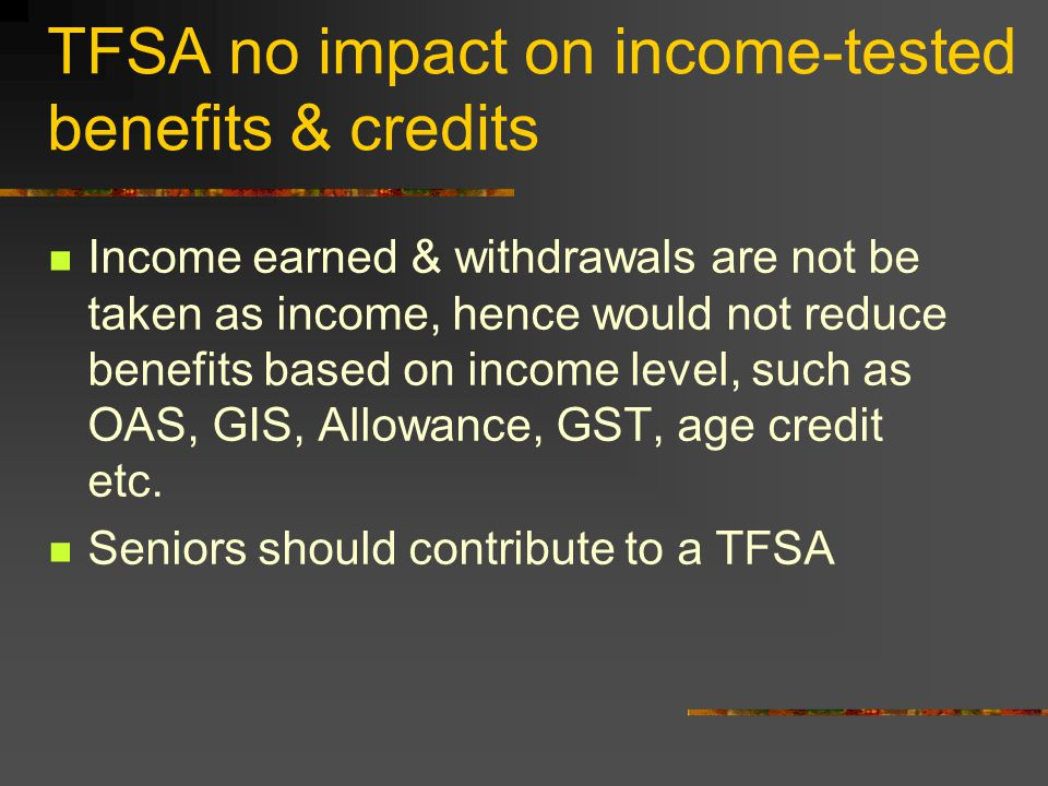 TFSA no impact on income-tested benefits & credits Income earned & withdrawals are not be taken as income, hence would not reduce benefits based on income level, such as OAS, GIS, Allowance, GST, age credit etc.