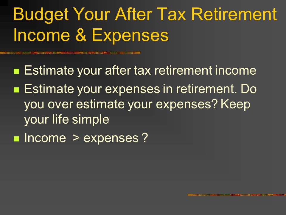 Budget Your After Tax Retirement Income & Expenses Estimate your after tax retirement income Estimate your expenses in retirement.