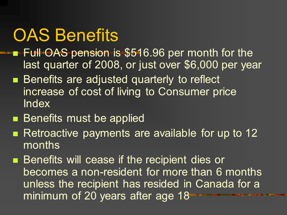 OAS - Partial Pension Earned 1/40 of the full pension for each complete year of residence after 18 Once a partial pension is approved, the amount cannot be increased for additional years of residence in Canada Minimum of 10 years residence in Canada For non-residents, an applicant must have at least 20 years of residence in Canada after 18 If an OAS pensioner leaves Canada, the benefit continues for only the month of departure and 6 months thereafter, unless the recipient has at least 20 years residence after age 18