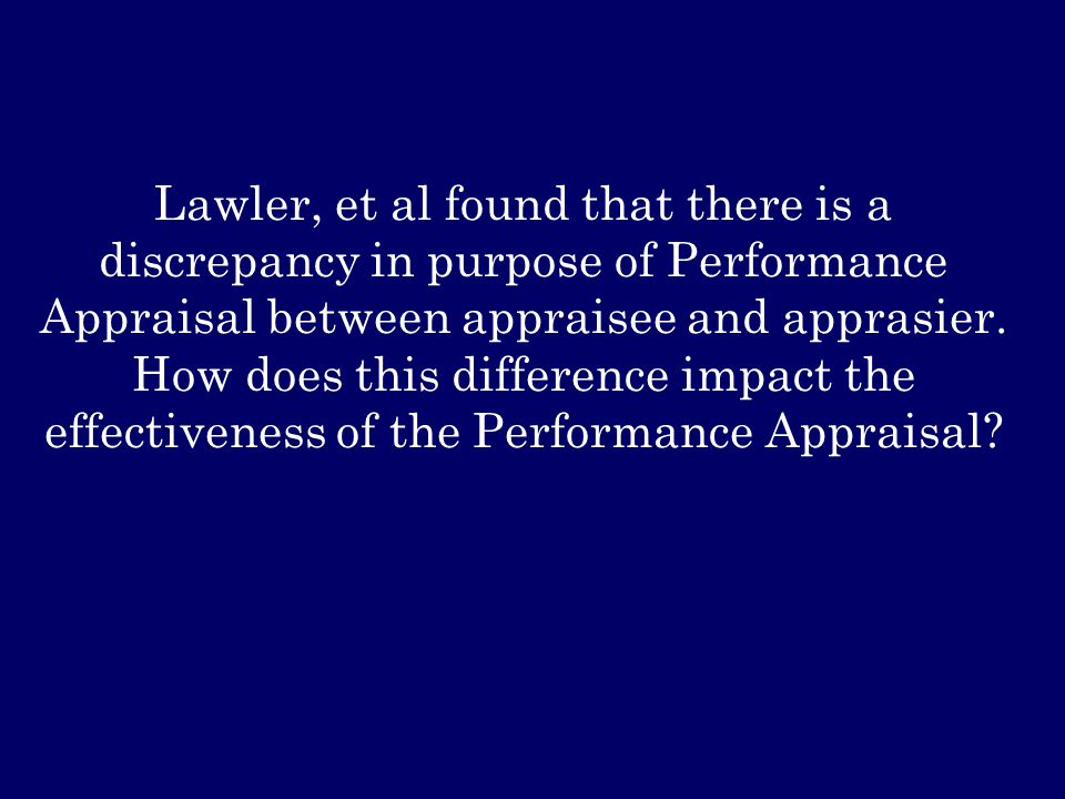 Lawler, et al found that there is a discrepancy in purpose of Performance Appraisal between appraisee and apprasier.