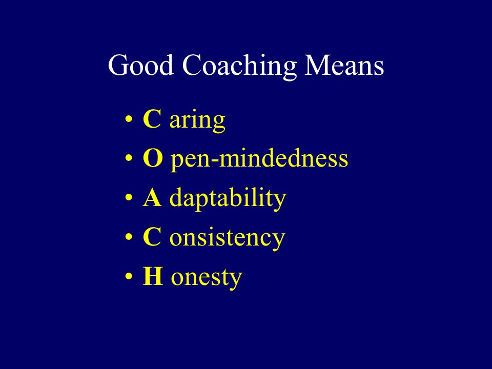 Good Coaching Means C aring O pen-mindedness A daptability C onsistency H onesty
