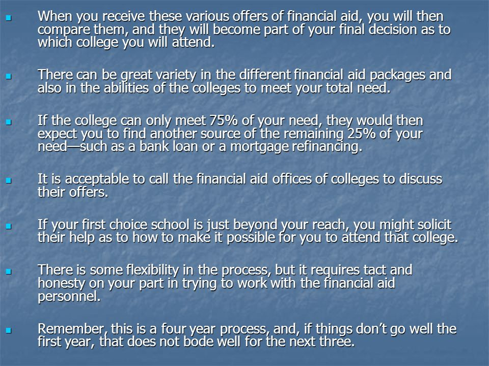 When you receive these various offers of financial aid, you will then compare them, and they will become part of your final decision as to which college you will attend.