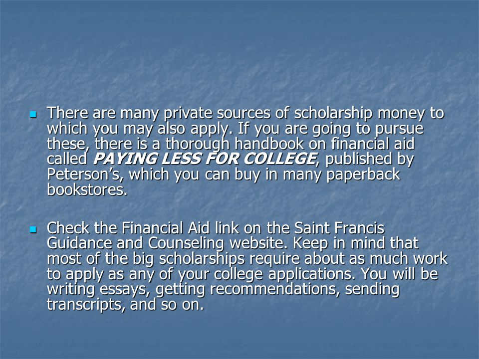 There are many private sources of scholarship money to which you may also apply.